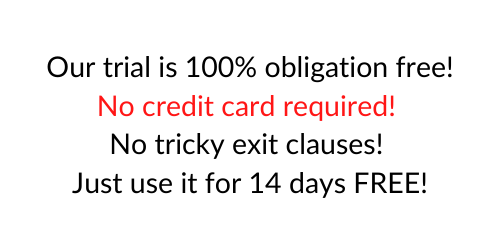 Our trial is 100% obligation free! No credit card required! No tricky exit clauses! Just use is for 14 days FREE!